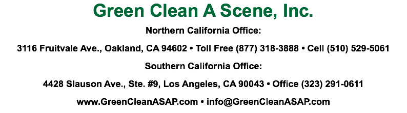 Green Clean A Scene, Inc. Northern California Office: 3116 Fruitvale Ave., Oakland, CA 94602 • Toll Free (877) 318-3888 • Cell (510) 529-5061 Southern California Office: 4428 Slauson Ave., Ste. #9, Los Angeles, CA 90043 • Office (323) 291-0611 www.GreenCleanASAP.com • info@GreenCleanASAP.com